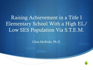 Raising Achievement in a Title I Elementary School With a High EL/ Low SES Population Via S.T.E.M.