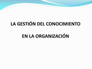LA GESTIÓN DEL CONOCIMIENTO EN  LA ORGANIZACIÓN