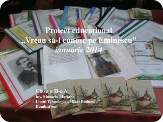 """Proiect educa țional """"Vreau să-l cunosc pe Eminescu"""" ianuarie 2014"""