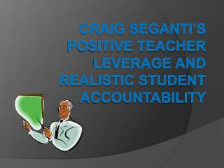 Craig Seganti s Positive Teacher Leverage and  Realistic Student Accountability