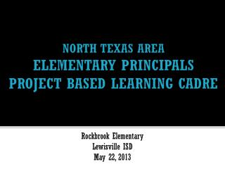 NORTH TEXAS AREA  ELEMENTARY PRINCIPALS  PROJECT BASED LEARNING CADRE