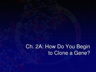 Ch. 2A: How Do You Begin  to Clone a Gene?