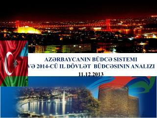 AZƏRBAYCANIN BÜDCƏ SISTEMI  VƏ 2014-CÜ IL DÖVLƏT BÜDCƏSININ ANALIZI 11.12.2013
