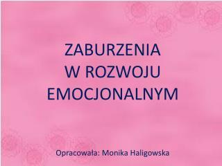 ZABURZENIA  W ROZWOJU EMOCJONALNYM Opracowała: Monika Haligowska