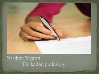 N əsibov Nicatın                Fizikadan praktik işi