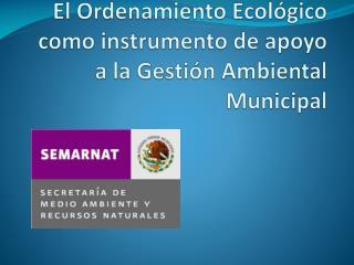 El Ordenamiento Ecol�gico como instrumento de apoyo a la Gesti�n Ambiental Municipal