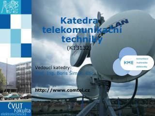 Katedra telekomunikační techniky (K13132) Vedoucí katedry: Prof . Ing. Boris Šimák, CSc. .