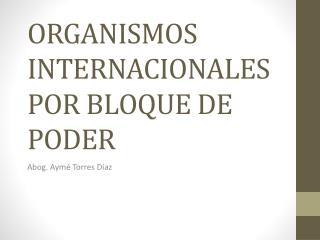 ORGANISMOS INTERNACIONALES POR BLOQUE DE PODER