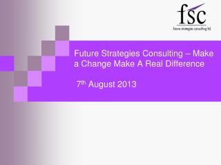 Future Strategies Consulting – Make a Change Make A Real Difference   7 th  August 2013