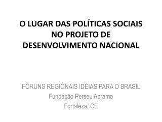 O LUGAR DAS POLÍTICAS SOCIAIS NO PROJETO DE DESENVOLVIMENTO NACIONAL
