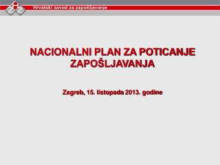 NACIONALNI PLAN ZA POTICANJE  ZAPO�LJAVANJA Zagreb,  15. listopada  2013. godine