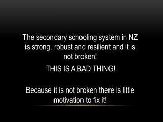 The secondary schooling system in NZ is strong, robust and resilient and it is not broken!