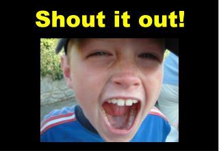 Shout it out!