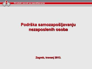Podrška samozapošljavanju nezaposlenih osoba Zagreb, travanj 2013.