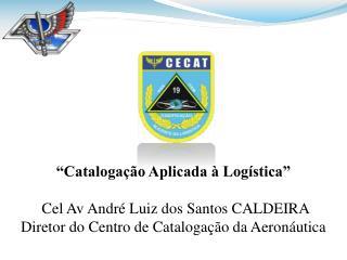 """""""Catalogação Aplicada à Logística"""" Cel Av  André Luiz dos Santos CALDEIRA"""