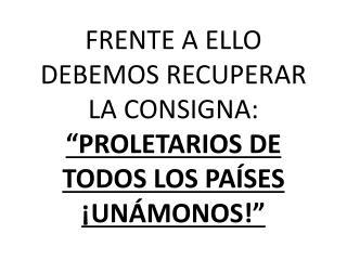 """FRENTE A ELLO DEBEMOS RECUPERAR LA CONSIGNA:  """"PROLETARIOS DE TODOS LOS PAÍSES ¡UNÁMONOS!"""""""