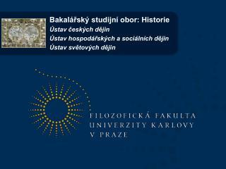 Bakalářský studijní obor: Historie Ústav českých dějin Ústav hospodářských a sociálních dějin