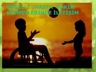 ENGELLİ /HASTA  BAKIM HİZMETLERİNDE İLETİŞİM