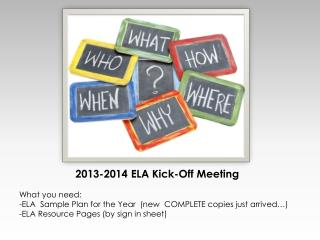 2013-2014 ELA Kick-Off Meeting What you need: