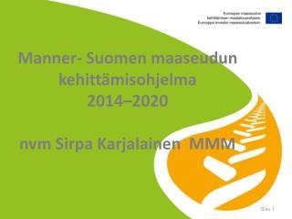 Manner- Suomen maaseudun kehittämisohjelma  2014–2020 nvm  Sirpa Karjalainen  MMM