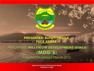 PENCAPAIAN  MILLENIUM DEVELOPMENT GOALS  ( MDG� s) KABUPATEN LINGGA  TAHUN 201 2