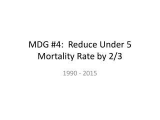 MDG #4:  Reduce Under 5 Mortality Rate by 2/3