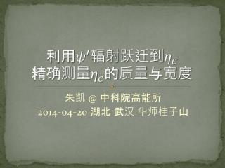 朱凯  @  中科院高能所 2014-04-20  湖北 武汉 华师桂子 山