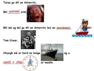 Turas go dtí an Antarctic. Bhí _______ orm! Bhí mé ag dul go dtí an Antarctic leis an _________