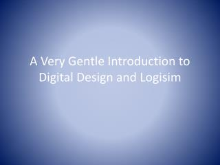 A Very Gentle Introduction to Digital Design and  Logisim
