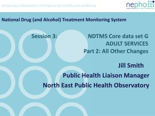 Session 3:                      NDTMS Core data set G ADULT SERVICES Part 2: All Other Changes