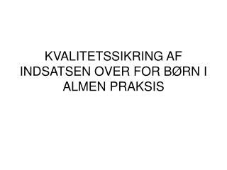 KVALITETSSIKRING AF INDSATSEN OVER FOR B�RN I ALMEN PRAKSIS