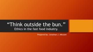 """Think outside the bun.""  Ethics in the fast food industry."