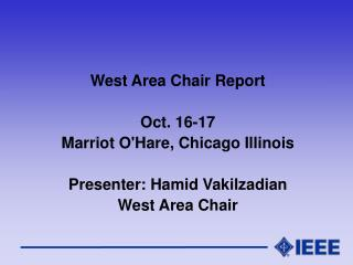 West Area Chair Report Oct. 16-17  Marriot O'Hare, Chicago Illinois Presenter: Hamid Vakilzadian