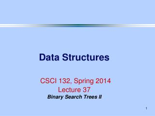 Data Structures CSCI 132, Spring 2014 Lecture 37 Binary Search Trees II