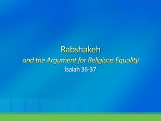 Rabshakeh and the Argument for Religious Equality Isaiah 36-37