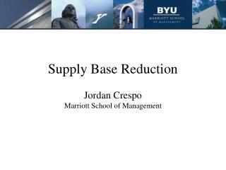 Supply Base Reduction  Jordan Crespo Marriott School of Management