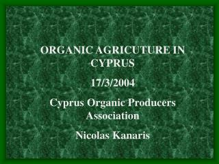 ORGANIC AGRICUTURE IN CYPRUS 17/3/2004 Cyprus Organic Producers Association Nicolas Kanaris