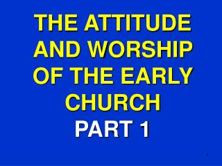 THE ATTITUDE AND WORSHIP  OF THE EARLY CHURCH PART 1