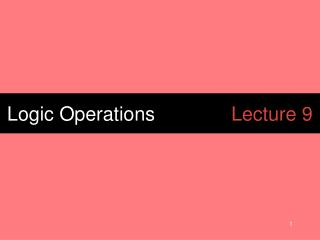Logic Operations			 Lecture 9