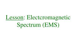 Lesson :  Electcromagnetic  Spectrum (EMS)