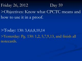Friday 26,  2012		   	Day  59 >Objectives: Know what CPCTC means and how to use it in a proof.