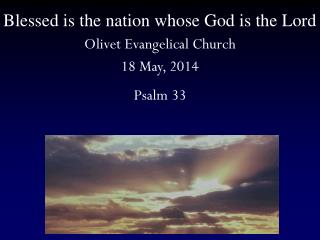 Blessed is the nation whose God is the Lord Olivet Evangelical Church 18 May, 2014 Psalm 33