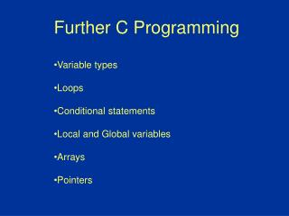 Further C Programming Variable types Loops Conditional statements Local and Global variables