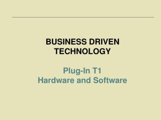 BUSINESS DRIVEN TECHNOLOGY Plug-In T1  Hardware and Software