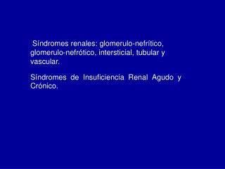 Síndromes renales: glomerulo-nefrítico, glomerulo-nefrótico, intersticial, tubular y vascular.