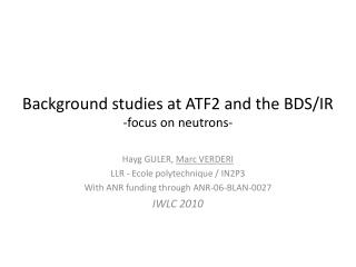 Background studies at ATF2 and the BDS/IR -focus on neutrons-