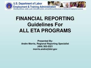 FINANCIAL REPORTING Guidelines For ALL ETA PROGRAMS  Presented By: Andre Morris, Regional Reporting Specialist 404 302-5