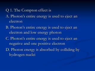Q 1. The Compton effect is A. Photon's entire energy is used to eject an electron