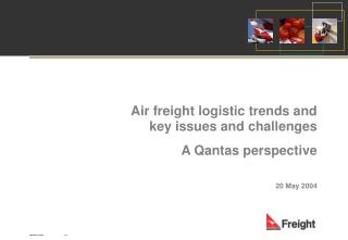 Air freight logistic trends and key issues and challenges A Qantas perspective 20 May 2004