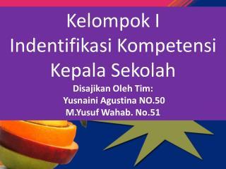 Kelompok I  Indentifikasi Kompetensi Kepala Sekolah Disajikan Oleh Tim:  Yusnaini Agustina  NO.50